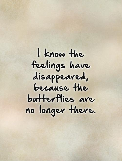 I know the feelings have disappeared, because the butterflies are no longer there Picture Quote #1