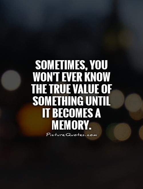 Sometimes, you won't ever know the true value of something until  it becomes a memory Picture Quote #1