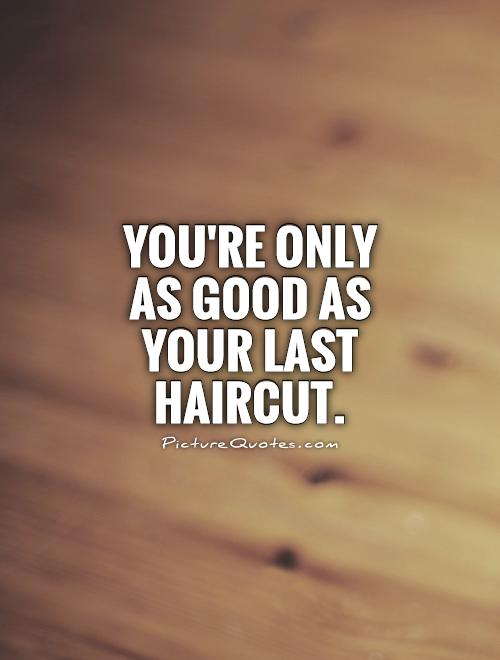 You're only as good as your last haircut Picture Quote #1