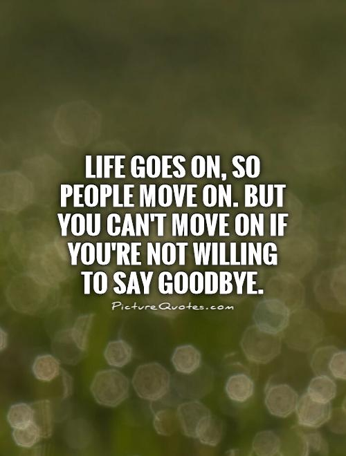Life goes on, so people move on. But you can't move on if you're not willing to say goodbye Picture Quote #1