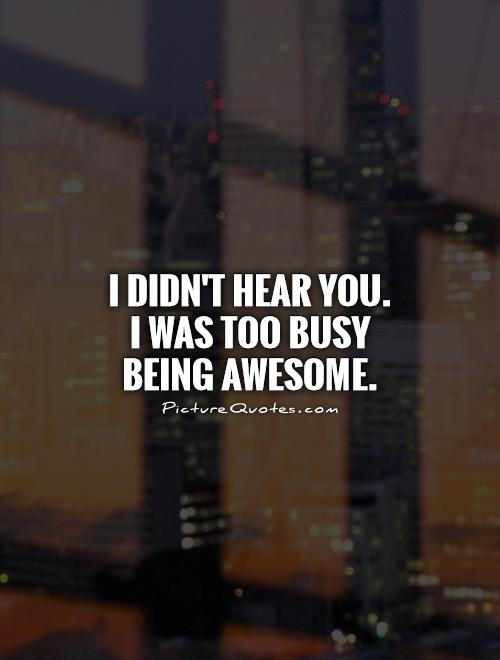 I didn't hear you.  I was too busy being awesome Picture Quote #1