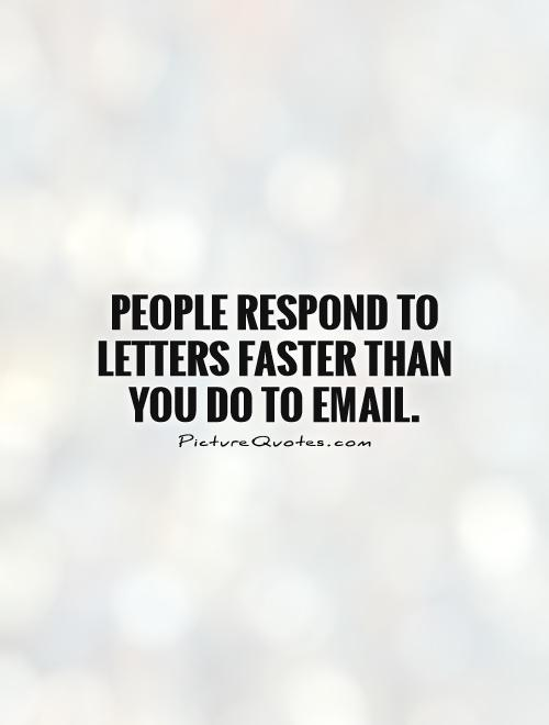 People respond to letters faster than you do to email Picture Quote #1