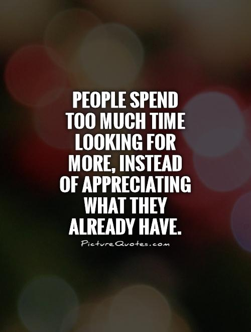 People spend too much time looking for more, instead of appreciating what they already have Picture Quote #1