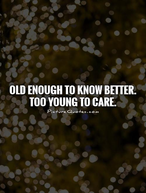 Old enough to know better.  Too young to care Picture Quote #1