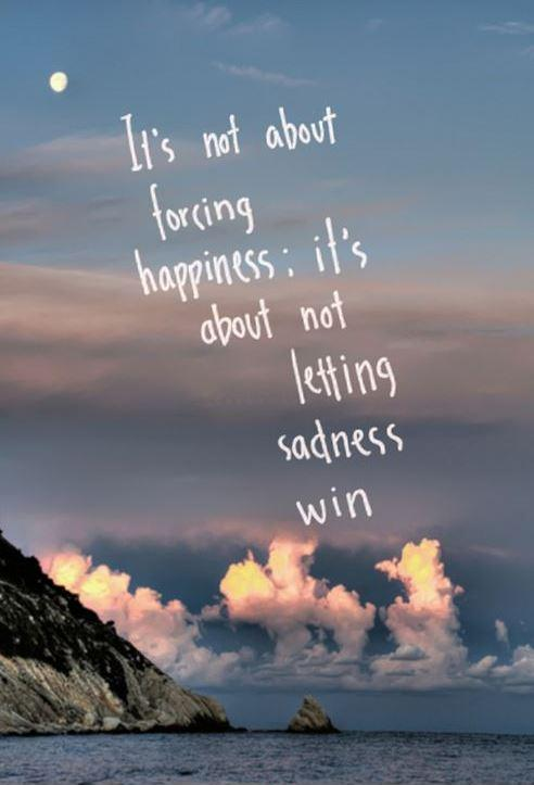 It's not about forcing happiness, it's about not letting sadness win Picture Quote #1