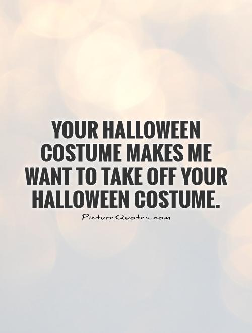 Your Halloween costume makes me want to take off your Halloween costume Picture Quote #1