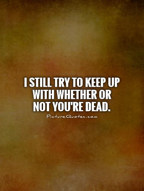 I still try to keep up with whether or not you're dead Picture Quote #1