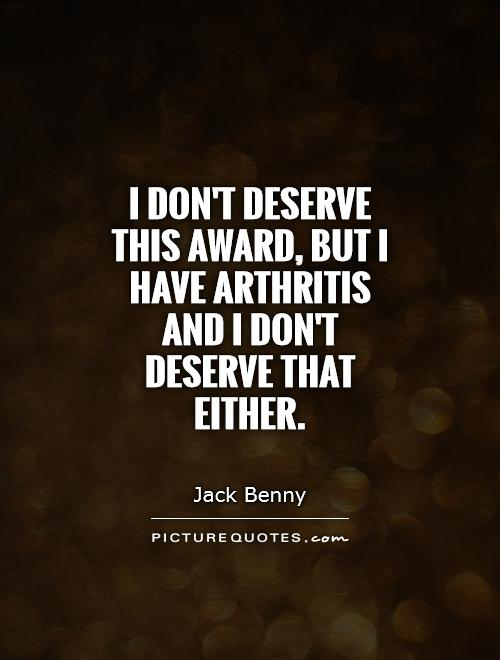 I don't deserve this award, but I have arthritis and I don't deserve that either Picture Quote #1