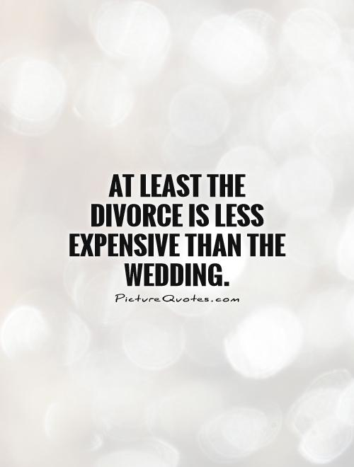 At least the divorce is less expensive than the wedding ...