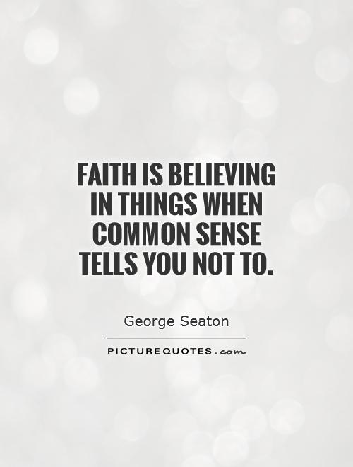 Faith is believing in things when common sense tells you not to Picture Quote #1
