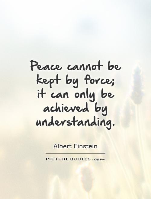 Peace cannot be kept by force;  it can only be achieved by understanding Picture Quote #1