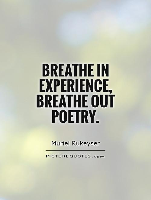 Breathe in experience, breathe out poetry Picture Quote #1