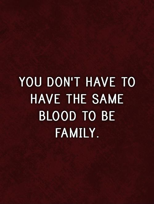 You don't have to have the same blood to be family Picture Quote #1