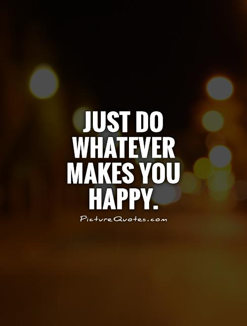 Just do whatever makes you happy Picture Quote #1
