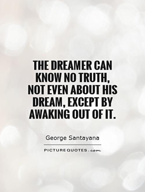 The dreamer can know no truth, not even about his dream, except by awaking out of it Picture Quote #1