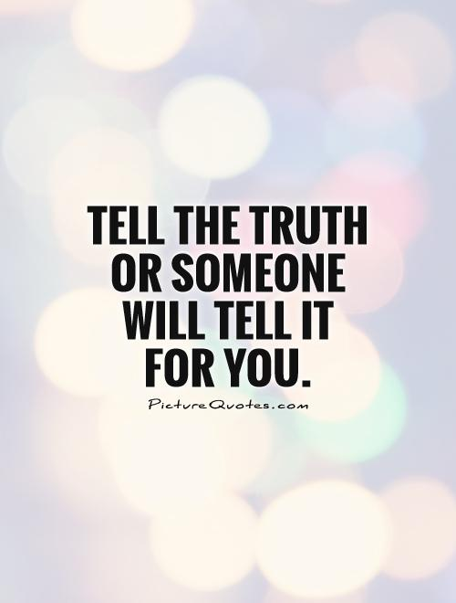 Tell the truth or someone will tell it for you Picture Quote #1