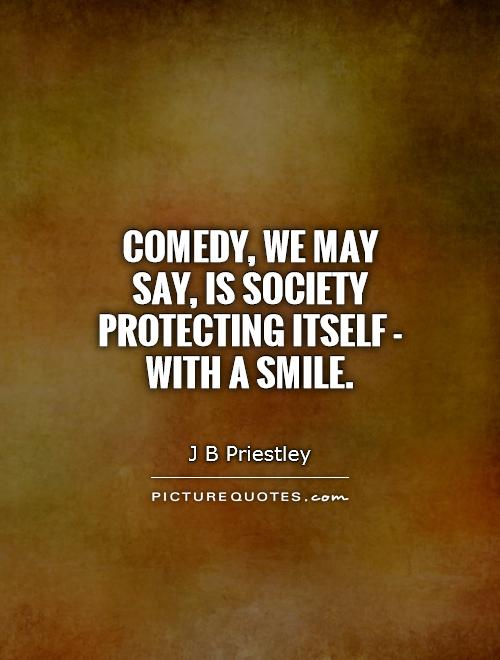 Comedy, we may say, is society protecting itself - with a smile Picture Quote #1