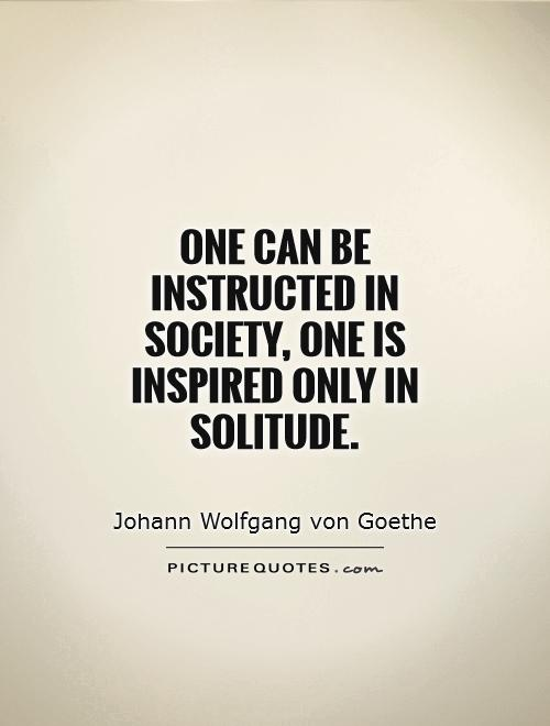 Quotes On Solitude Unique One Can Be Instructed In Society One Is Inspired Only In