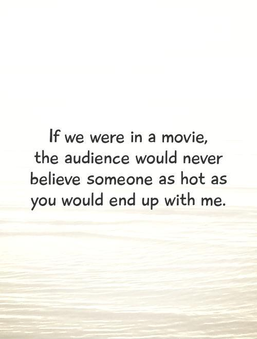If we were in a movie,  the audience would never believe someone as hot as you would end up with me Picture Quote #1