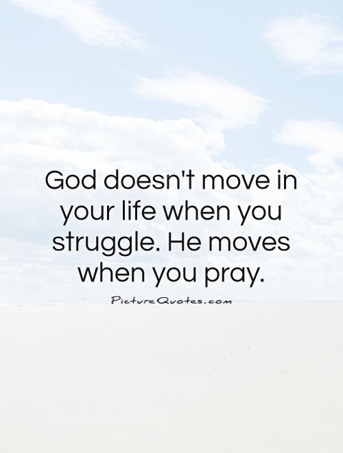 God doesn't move in your life when you struggle. He moves when you pray Picture Quote #1