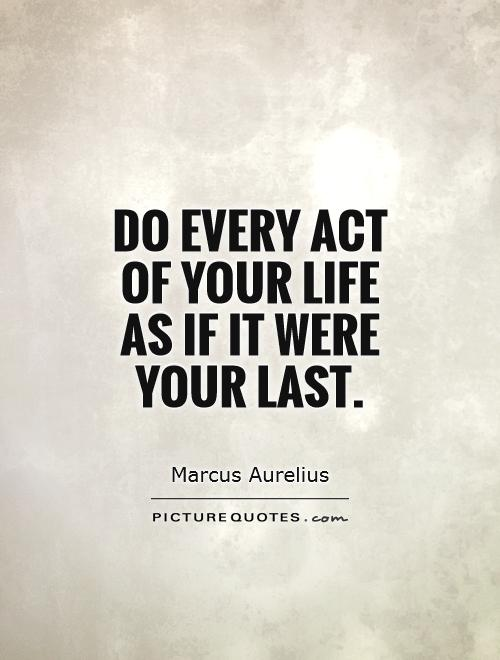 Do every act of your life as if it were your last Picture Quote #1