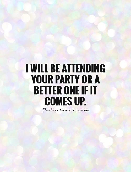 I will be attending your party or a better one if it comes up Picture Quote #1