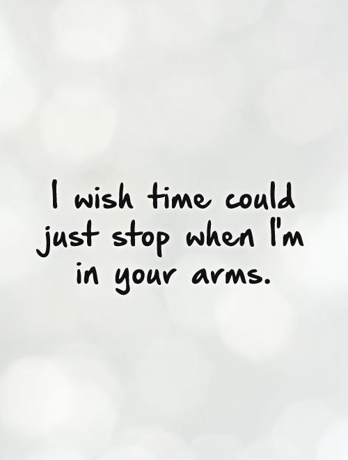 I wish time could just stop when I'm in your arms Picture Quote #1