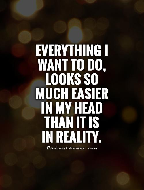 Everything I want to do, looks so much easier in my head than it is  in reality Picture Quote #1