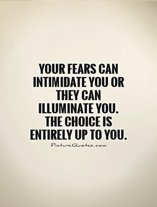 Your fears can intimidate you or they can illuminate you. The choice is entirely up to you Picture Quote #1