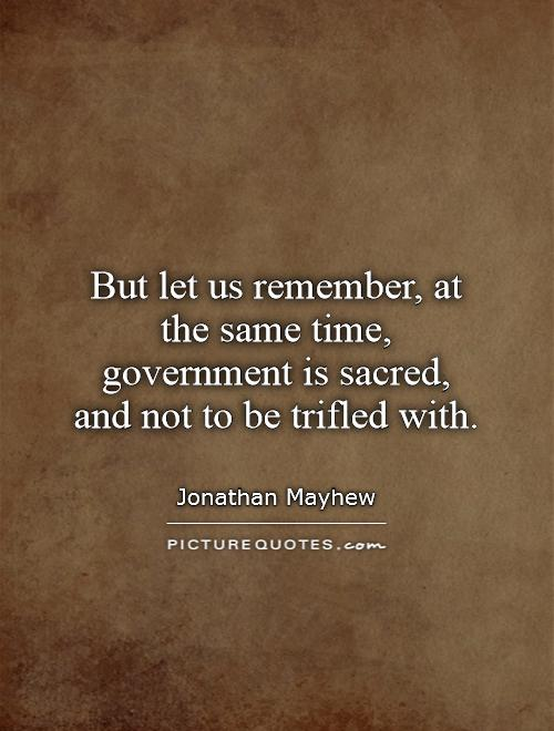 But let us remember, at the same time, government is sacred, and not to be trifled with Picture Quote #1