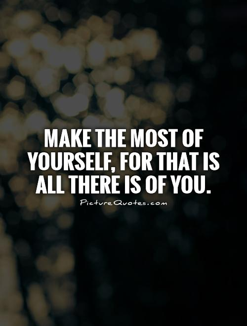 Make the most of yourself, for that is all there is of you Picture Quote #1