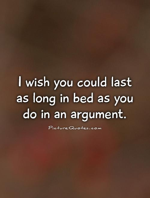 I wish you could last as long in bed as you do in an argument Picture Quote #1