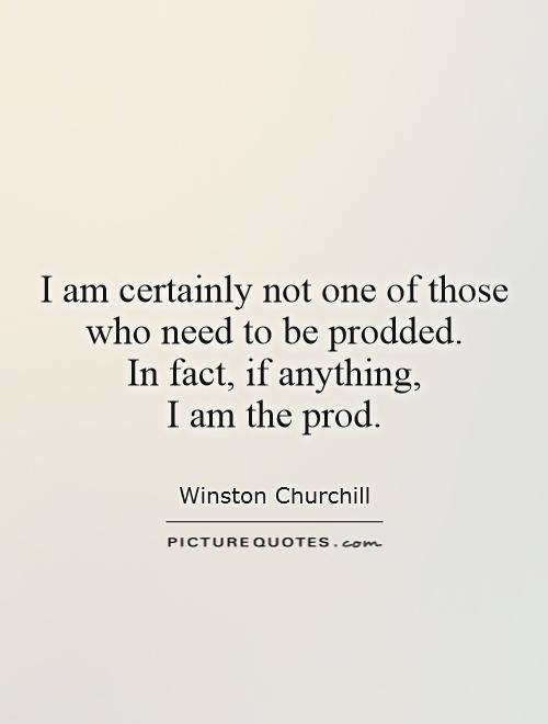 I am certainly not one of those who need to be prodded.  In fact, if anything,  I am the prod Picture Quote #1