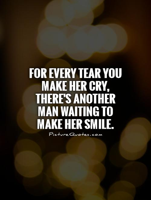 For every tear you make her cry, there's another man waiting to make her smile Picture Quote #1