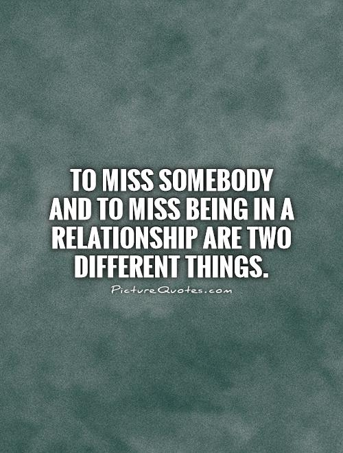 To miss somebody and to miss being in a relationship are two different things Picture Quote #1
