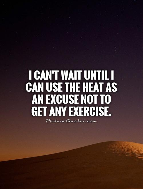 I can't wait until I can use the heat as an excuse not to get any exercise Picture Quote #1