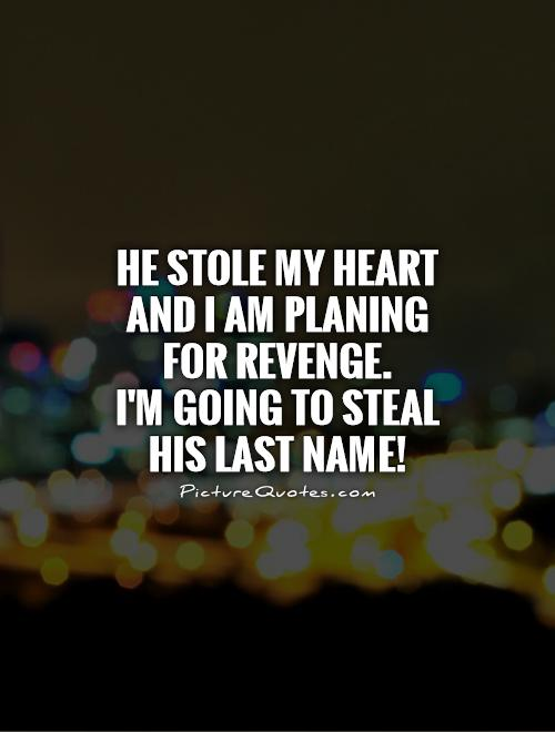 He stole my heart and I am planing for revenge.  I'm going to steal his last name! Picture Quote #1
