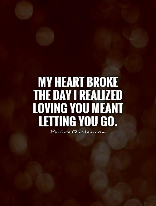 My heart broke the day I realized loving you meant letting you go Picture Quote #1
