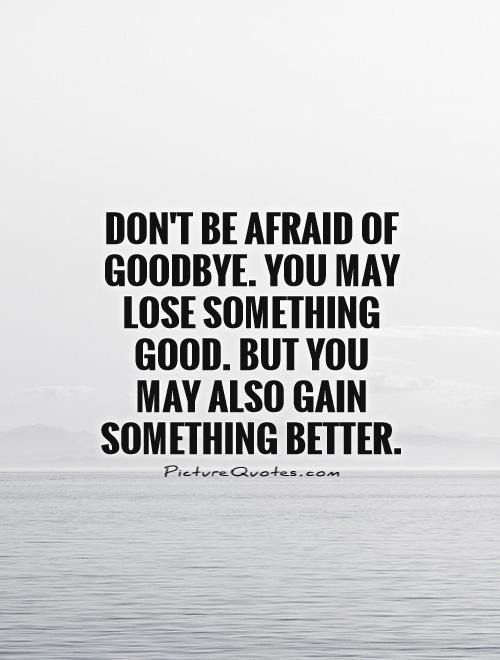 Don't be afraid of goodbye. You may lose something good. But you may also gain something better Picture Quote #1