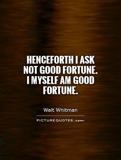 Henceforth I ask not good fortune. I myself am good fortune Picture Quote #1