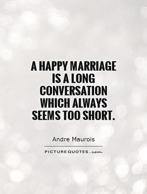 A happy marriage is a long conversation which always seems too short Picture Quote #1