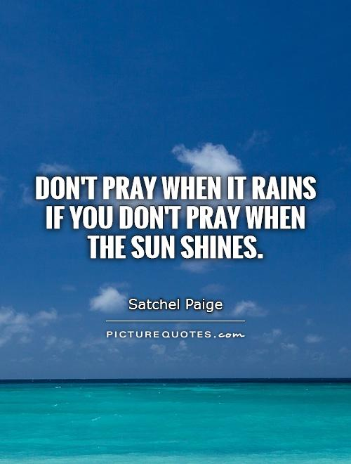 Don't pray when it rains if you don't pray when the sun shines Picture Quote #1