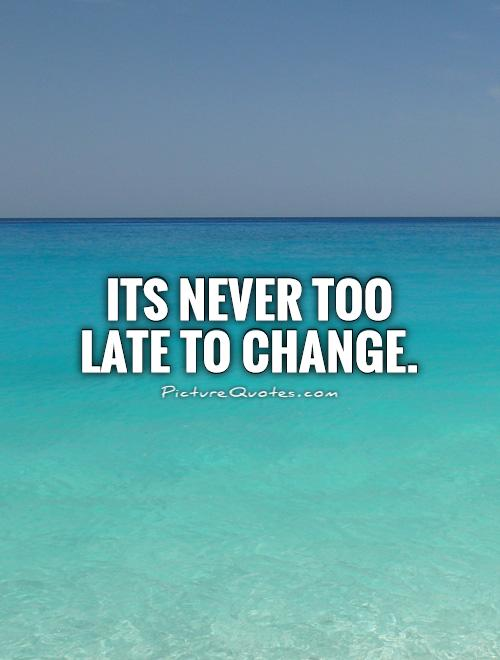 Its never too late to change Picture Quote #1