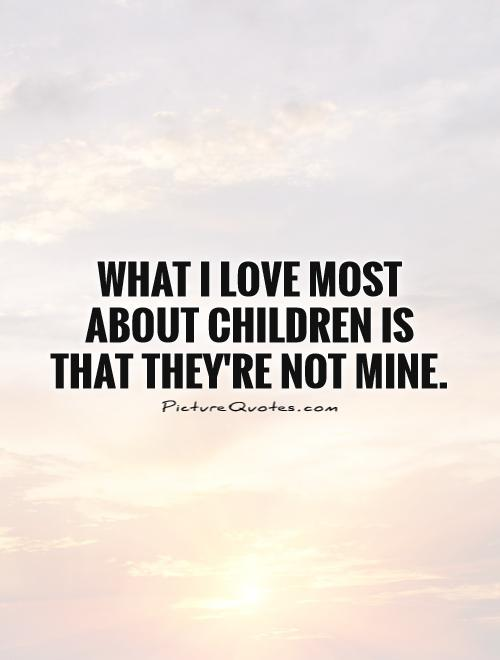 What I love most about children is that they're not mine Picture Quote #1