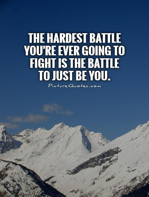 The hardest battle you're ever going to fight is the battle to just be you Picture Quote #1