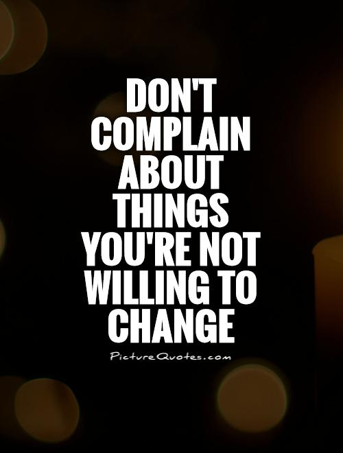 Don't complain about things you're not willing to change Picture Quote #1