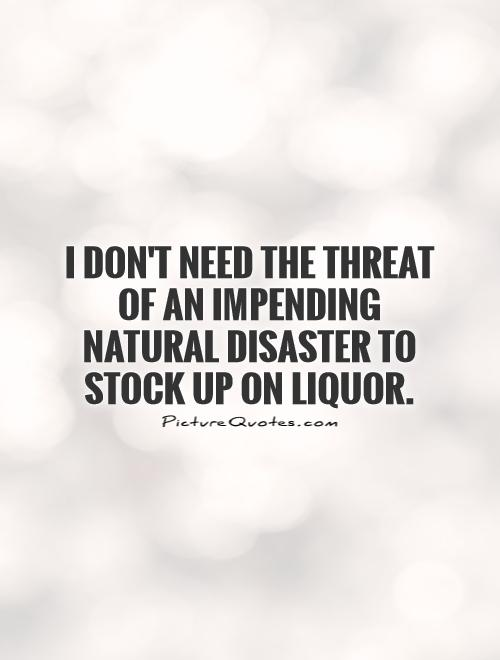 I don't need the threat of an impending natural disaster to stock up on liquor Picture Quote #1