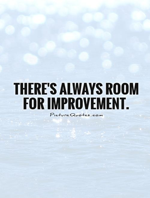 There's always room for improvement Picture Quote #1