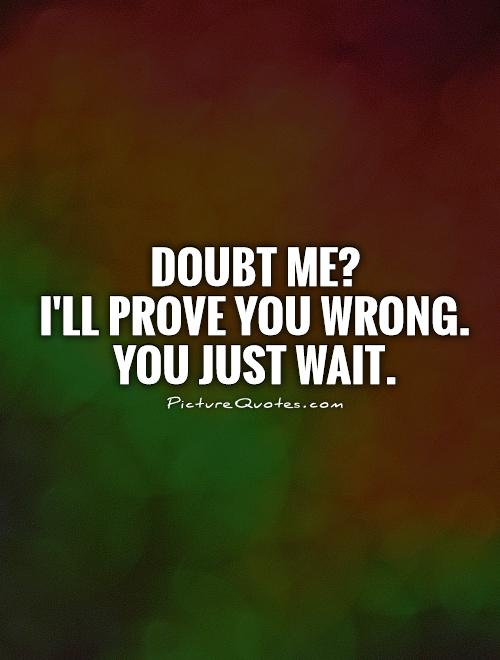 Doubt me? I'll prove you wrong. You just wait Picture Quote #1