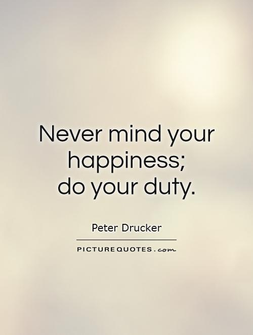 Never mind your happiness; do your duty Picture Quote #1
